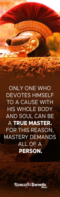 Only one who devotes himself to a cause with his whole body and soul can be a true master. For this reason