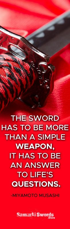The sword has to be more than a simple weapon; it has to be an answer to life's questions. - Miyamoto Musashi