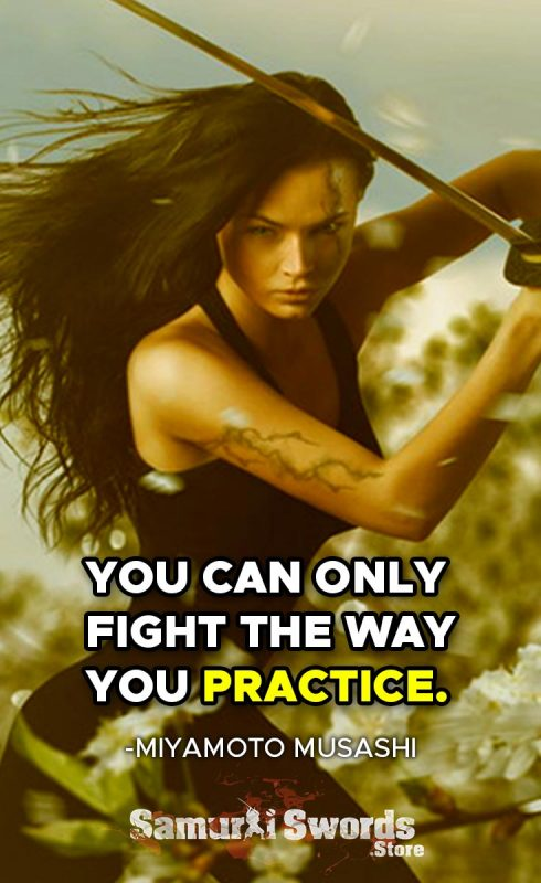 You Can Only Fight The Way You Practice. - Miyamoto Musashi