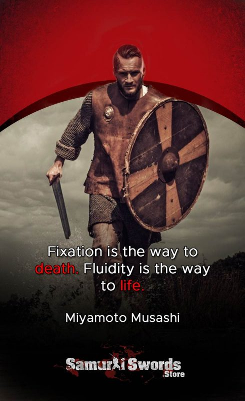 Fixation is the way to death. Fluidity is the way to life - Miyamoto Musashi
