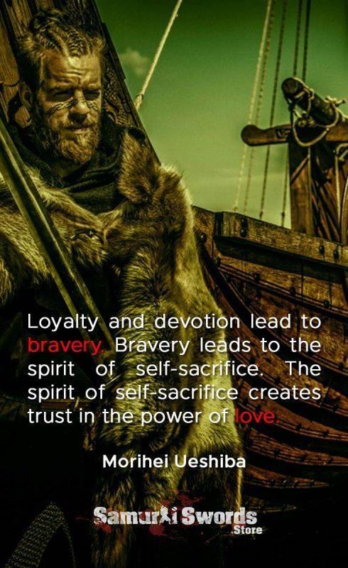 Loyalty and devotion lead to bravery. Bravery leads to the spirit of self-sacrifice. The spirit of self-sacrifice creates trust in the power of love. - Morihei Ueshiba