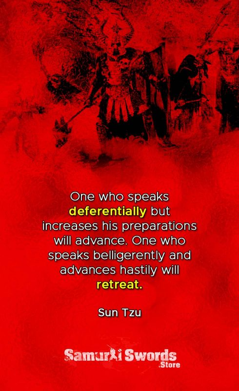 One who speaks deferentially but increases his preparations will advance. One who speaks belligerently and advances hastily will retreat. - Sun Tzu