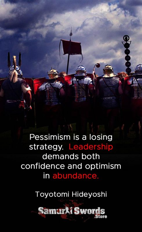 Pessimism is a losing strategy.  Leadership demands both confidence and optimism in abundance. - Toyotomi Hideyoshi