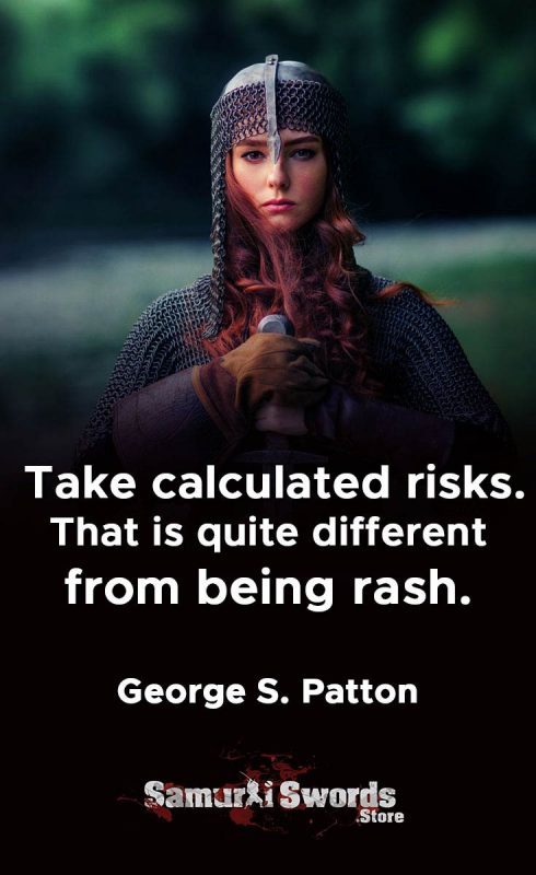 Take calculated risks. That is quite different from being rash. - George S. Patton
