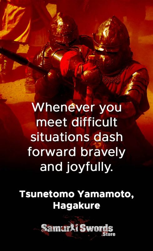 Whenever you meet difficult situations dash forward bravely and joyfully. - Tsunetomo Yamamoto Hagakure
